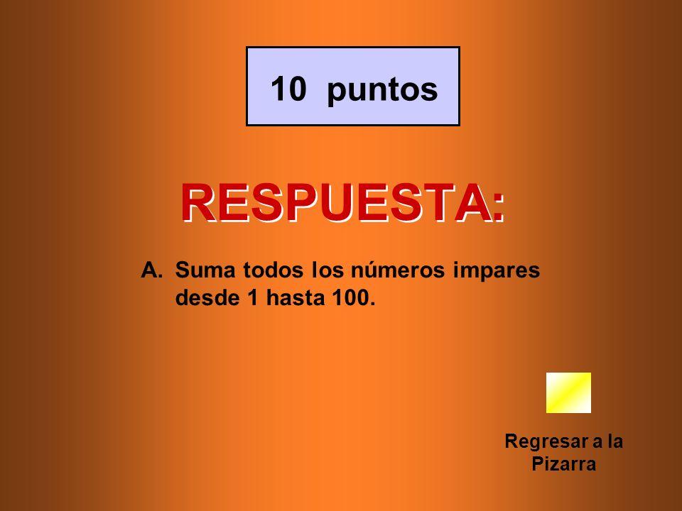 RESPUESTA: Regresar a la Pizarra 10 puntos A.Suma todos los números impares desde 1 hasta 100.