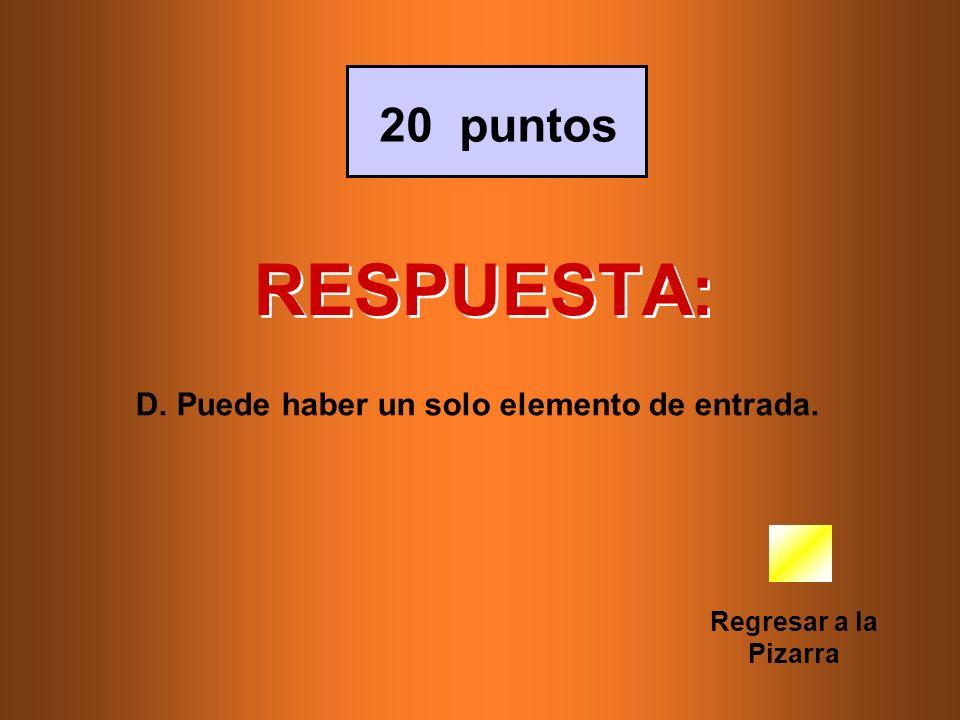 RESPUESTA: Regresar a la Pizarra 20 puntos D. Puede haber un solo elemento de entrada.