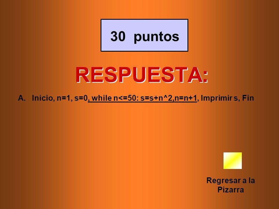 RESPUESTA: Regresar a la Pizarra 30 puntos A.Inicio, n=1, s=0, while n<=50: s=s+n^2,n=n+1, Imprimir s, Fin