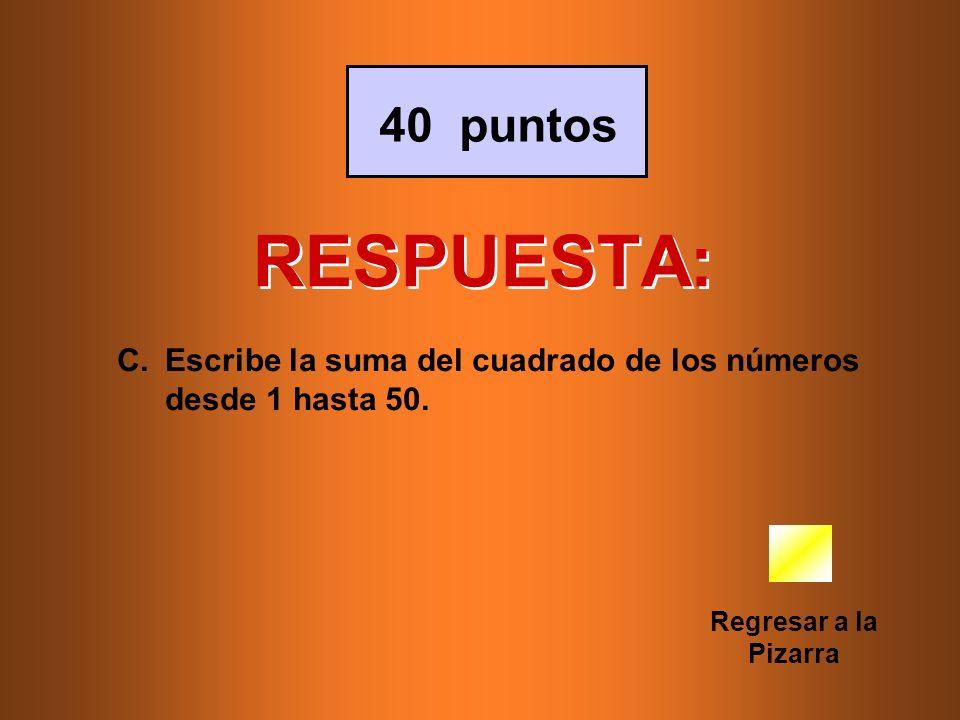 RESPUESTA: Regresar a la Pizarra 40 puntos C.Escribe la suma del cuadrado de los números desde 1 hasta 50.