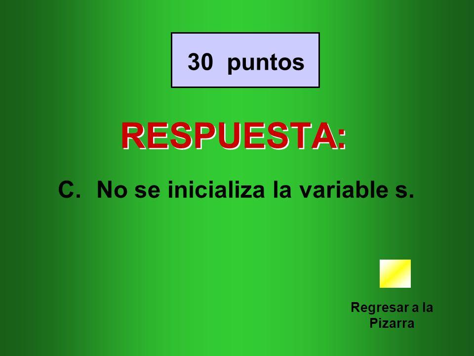 RESPUESTA: Regresar a la Pizarra 30 puntos C.No se inicializa la variable s.