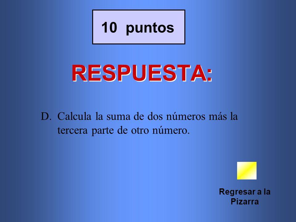 RESPUESTA: Regresar a la Pizarra 10 puntos D.Calcula la suma de dos números más la tercera parte de otro número.