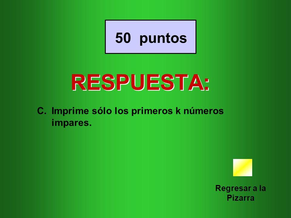 RESPUESTA: Regresar a la Pizarra 50 puntos C.Imprime sólo los primeros k números impares.