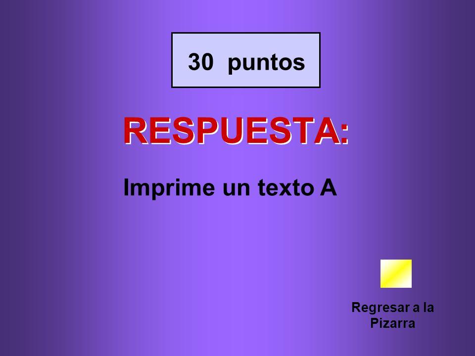 RESPUESTA: Regresar a la Pizarra 30 puntos Imprime un texto A