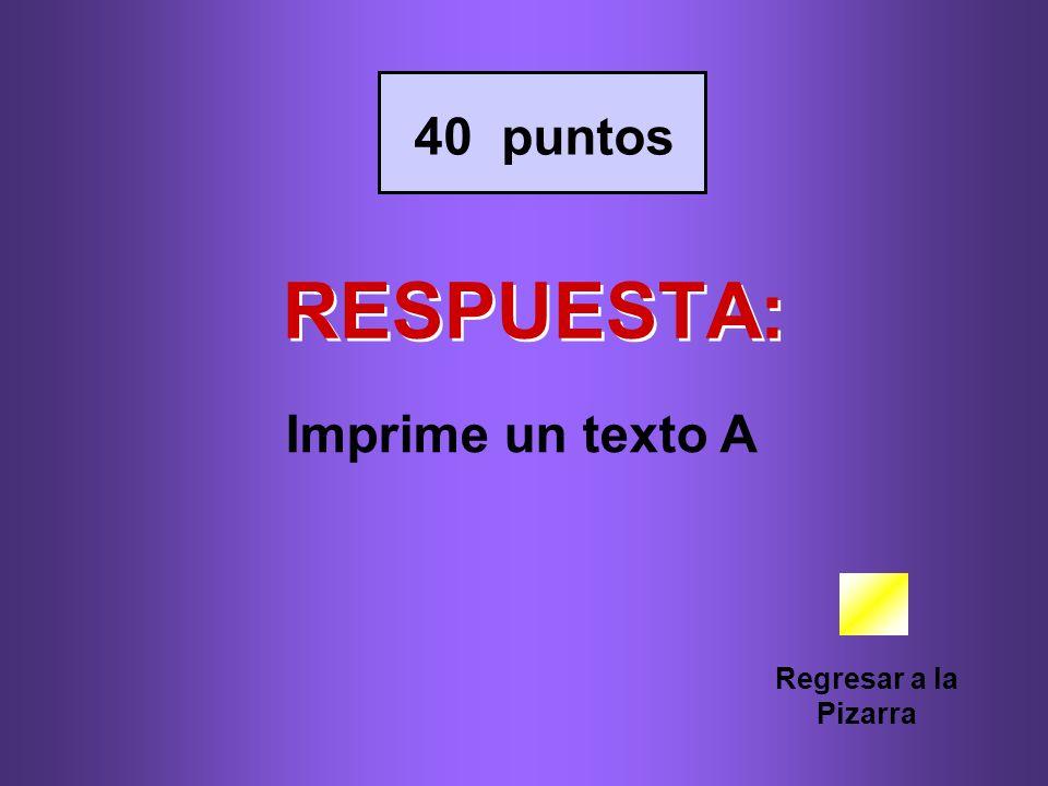 RESPUESTA: Regresar a la Pizarra 40 puntos Imprime un texto A