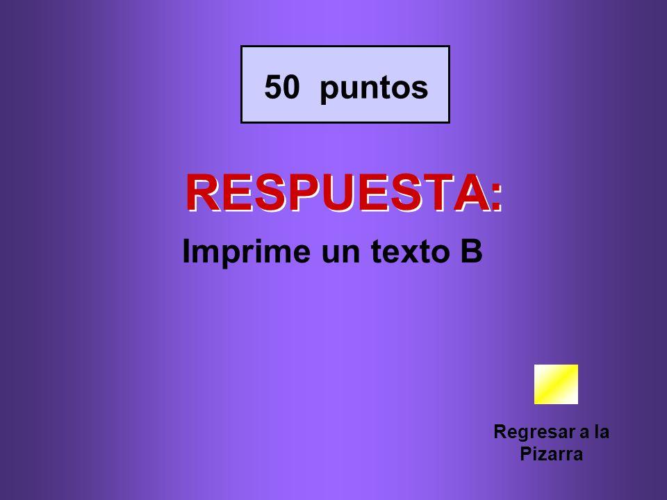 RESPUESTA: Regresar a la Pizarra 50 puntos Imprime un texto B