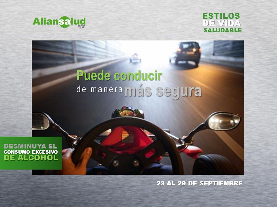 ESTILOS DE VIDA SALUDABLE Puede conducir de manera más segura 23 AL 29 DE SEPTIEMBRE DESMINUYA EL CONSUMO EXCESIVO DE ALCOHOL