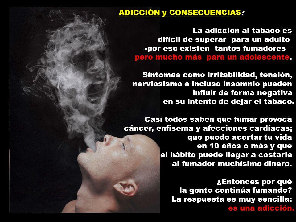 ADICCIÓN y CONSECUENCIAS: La adicción al tabaco es difícil de superar para un adulto -por eso existen tantos fumadores – pero mucho más para un adoles