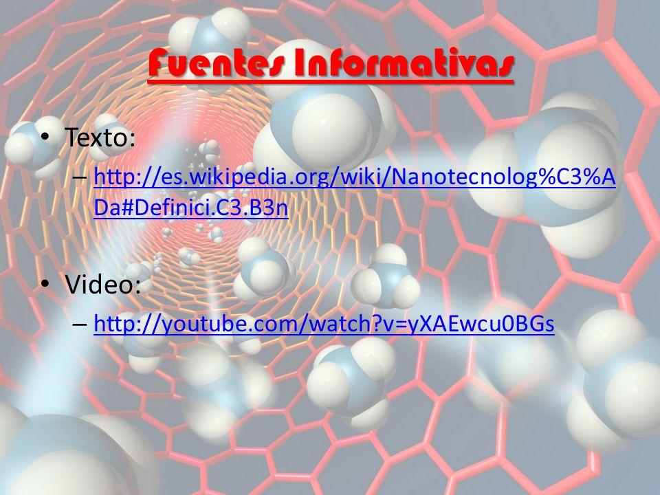 Fuentes Informativas Texto: – http://es.wikipedia.org/wiki/Nanotecnolog%C3%A Da#Definici.C3.B3n http://es.wikipedia.org/wiki/Nanotecnolog%C3%A Da#Definici.C3.B3n Video: – http://youtube.com/watch?v=yXAEwcu0BGs http://youtube.com/watch?v=yXAEwcu0BGs