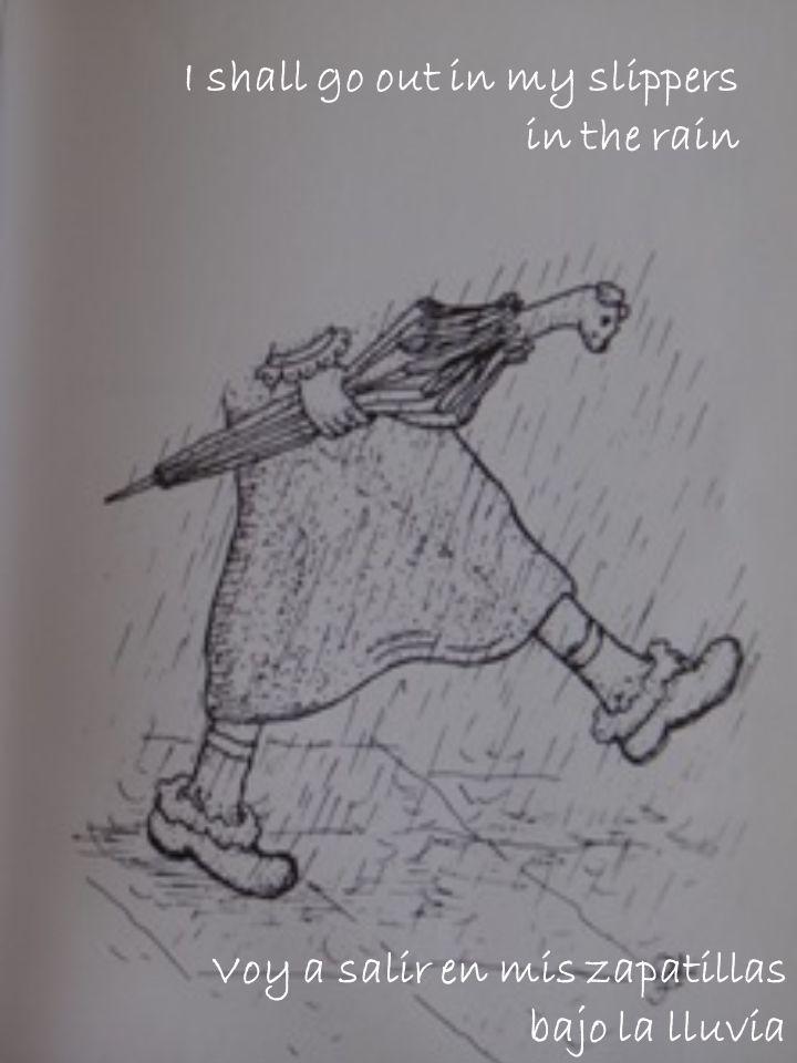 I shall go out in my slippers in the rain Voy a salir en mis zapatillas bajo la lluvia