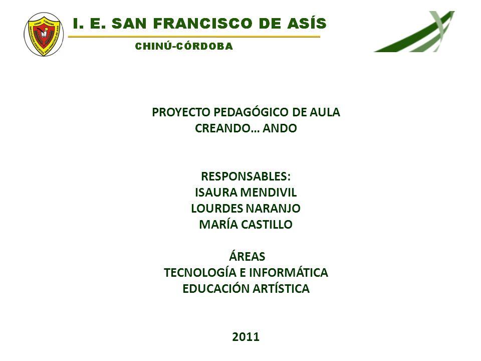 PROYECTO PEDAGÓGICO DE AULA CREANDO… ANDO RESPONSABLES: ISAURA MENDIVIL LOURDES NARANJO MARÍA CASTILLO ÁREAS TECNOLOGÍA E INFORMÁTICA EDUCACIÓN ARTÍST
