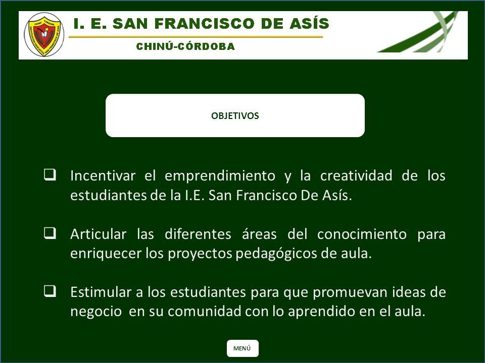 OBJETIVOS Incentivar el emprendimiento y la creatividad de los estudiantes de la I.E. San Francisco De Asís. Articular las diferentes áreas del conoci