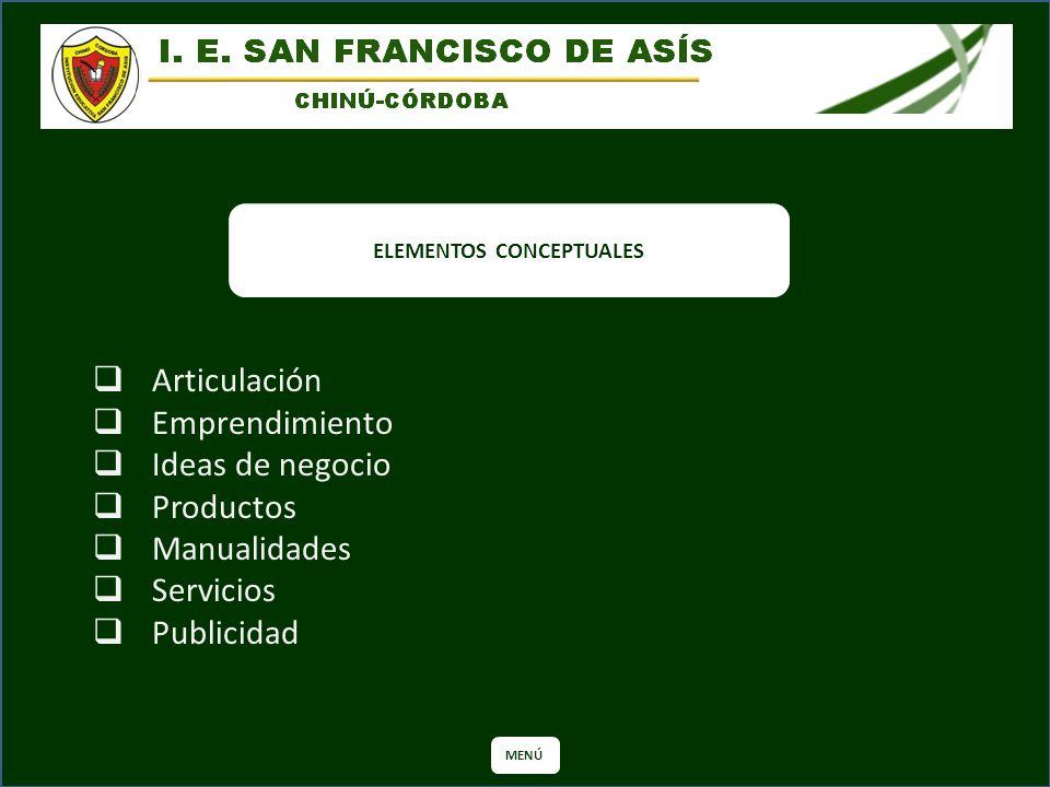 ELEMENTOS CONCEPTUALES MENÚ Articulación Emprendimiento Ideas de negocio Productos Manualidades Servicios Publicidad