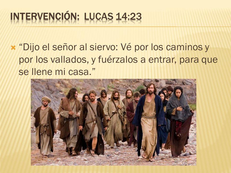 Dijo el señor al siervo: Vé por los caminos y por los vallados, y fuérzalos a entrar, para que se llene mi casa.