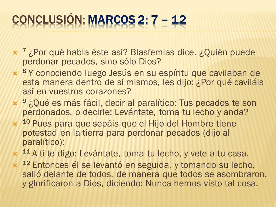 7 ¿Por qué habla éste así? Blasfemias dice. ¿Quién puede perdonar pecados, sino sólo Dios? 8 Y conociendo luego Jesús en su espíritu que cavilaban de
