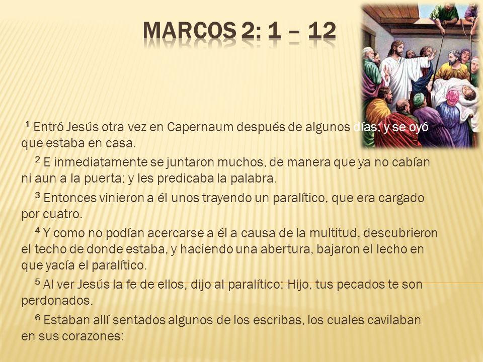 1 Entró Jesús otra vez en Capernaum después de algunos días; y se oyó que estaba en casa. 2 E inmediatamente se juntaron muchos, de manera que ya no c