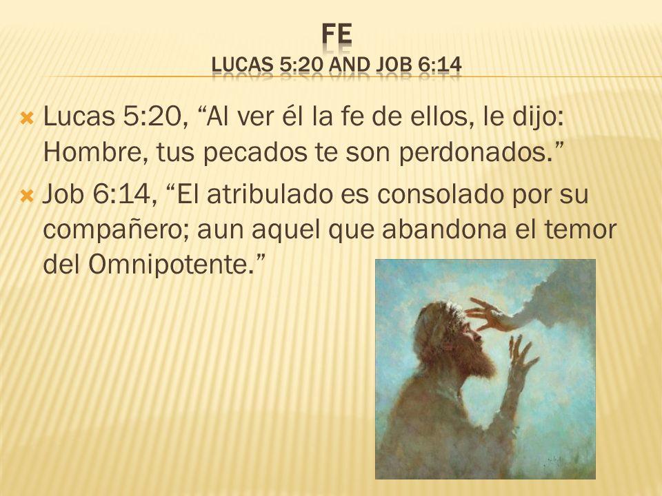 Lucas 5:20, Al ver él la fe de ellos, le dijo: Hombre, tus pecados te son perdonados. Job 6:14, El atribulado es consolado por su compañero; aun aquel