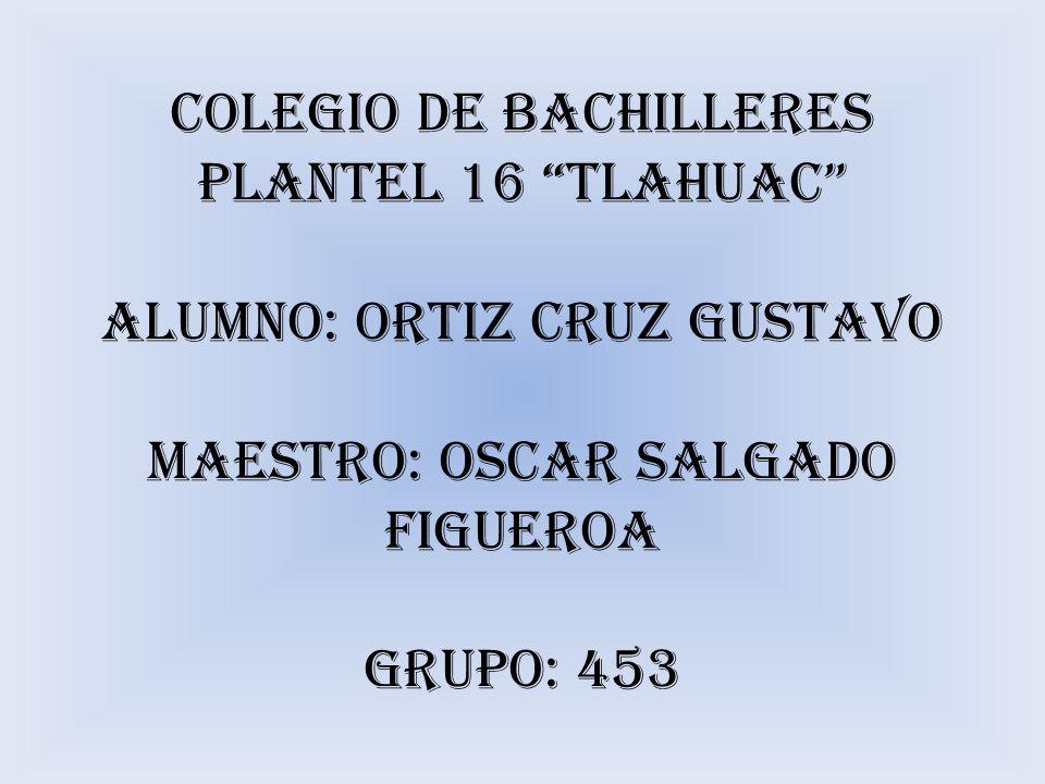 COLEGIO DE BACHILLERES PLANTEL 16 TLAHUAC ALUMNO: ORTIZ CRUZ GUSTAVO MAESTRO: OSCAR SALGADO FIGUEROA GRUPO: 453