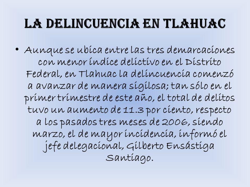 LA DELINCUENCIA EN TLAHUAC Aunque se ubica entre las tres demarcaciones con menor índice delictivo en el Distrito Federal, en Tlahuac la delincuencia