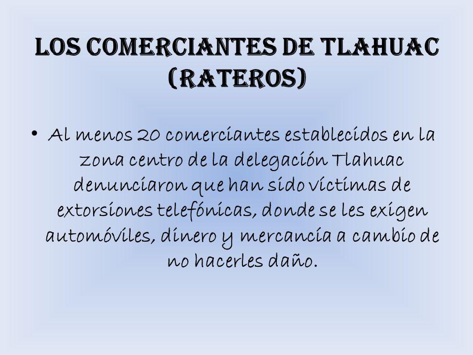 LOS COMERCIANTES DE TLAHUAC (RATEROS) Al menos 20 comerciantes establecidos en la zona centro de la delegación Tlahuac denunciaron que han sido víctim