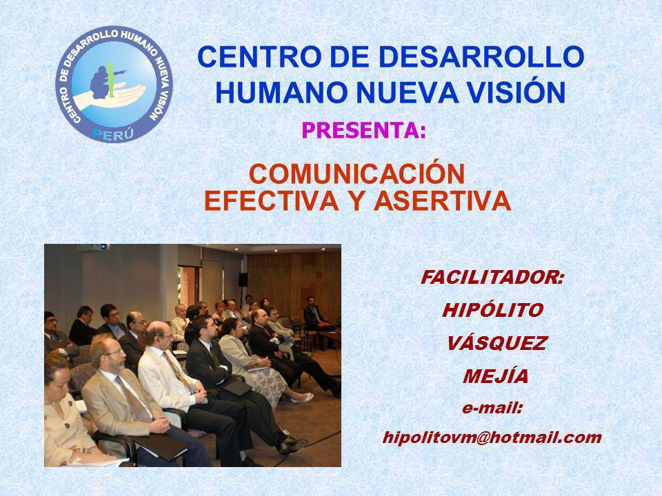 CENTRO DE DESARROLLO HUMANO NUEVA VISIÓN COMUNICACIÓN EFECTIVA Y ASERTIVA PRESENTA: FACILITADOR: HIPÓLITO VÁSQUEZ MEJÍA e-mail: hipolitovm@hotmail.com