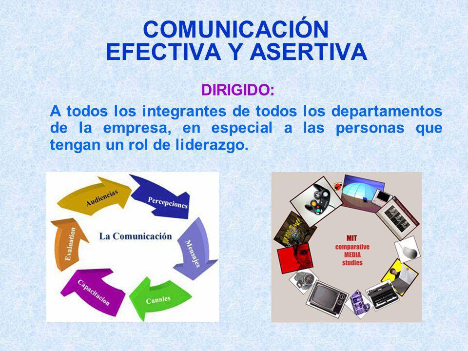 COMUNICACIÓN EFECTIVA Y ASERTIVA DIRIGIDO: A todos los integrantes de todos los departamentos de la empresa, en especial a las personas que tengan un