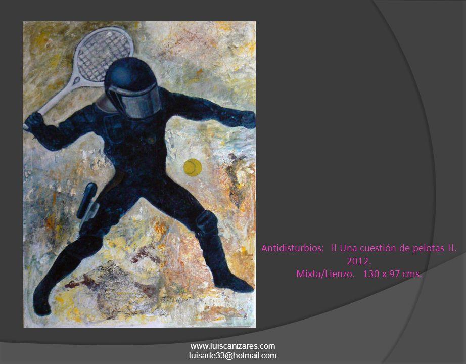 Antidisturbios: !! Una cuestión de pelotas !!. 2012. Mixta/Lienzo. 130 x 97 cms. www.luiscanizares.com luisarte33@hotmail.com