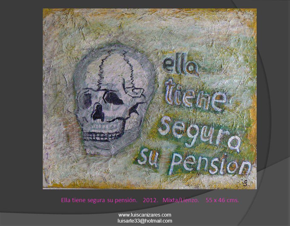 Ella tiene segura su pensión. 2012. Mixta/Lienzo. 55 x 46 cms. www.luiscanizares.com luisarte33@hotmail.com