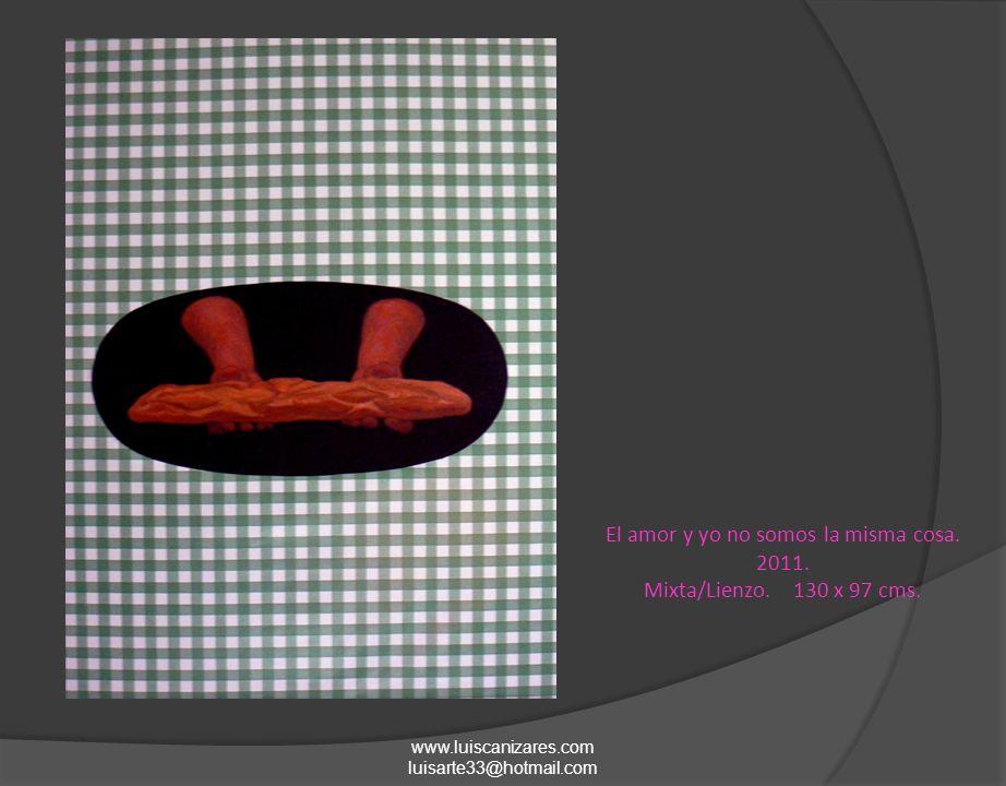 El amor y yo no somos la misma cosa. 2011. Mixta/Lienzo. 130 x 97 cms. www.luiscanizares.com luisarte33@hotmail.com