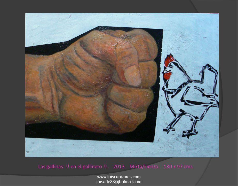 www.luiscanizares.com luisarte33@hotmail.com Las gallinas: !! en el gallinero !!. 2013. Mixta/Lienzo. 130 x 97 cms.