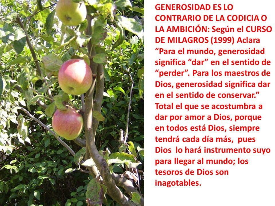 GENEROSIDAD ES LO CONTRARIO DE LA CODICIA O LA AMBICIÓN: Según el CURSO DE MILAGROS (1999) Aclara Para el mundo, generosidad significa dar en el sentido de perder.
