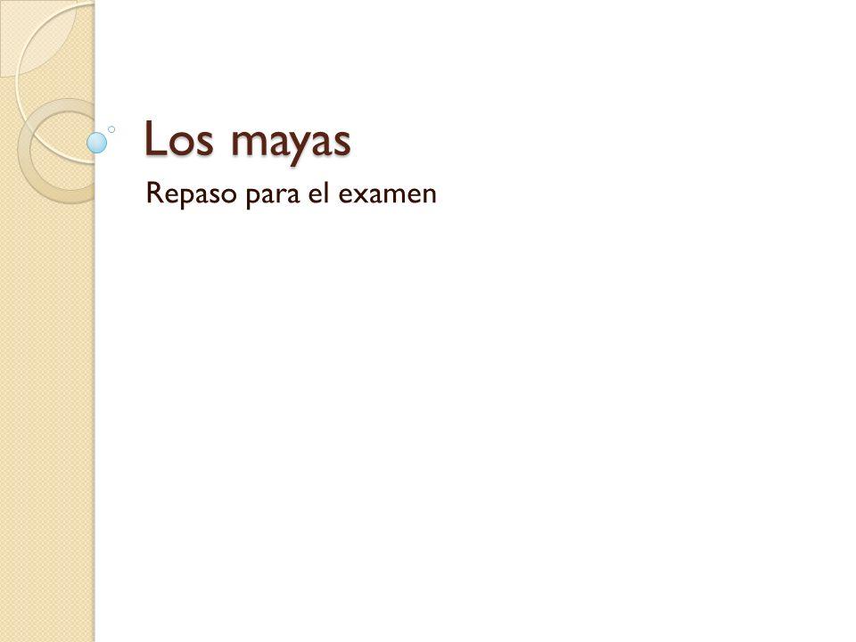 Los mayas Repaso para el examen