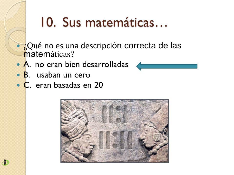 10. Sus matemáticas… ¿Qu é no es una descripci ón correcta de las matem áticas? A. no eran bien desarrolladas B. usaban un cero C. eran basadas en 20