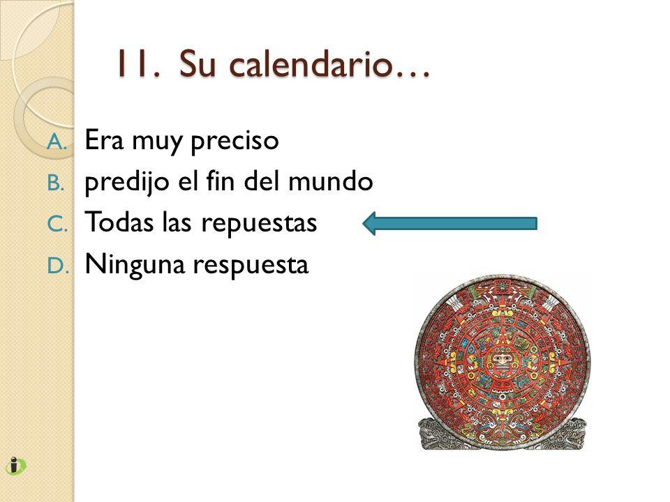 11. Su calendario… A. Era muy preciso B. predijo el fin del mundo C. Todas las repuestas D. Ninguna respuesta