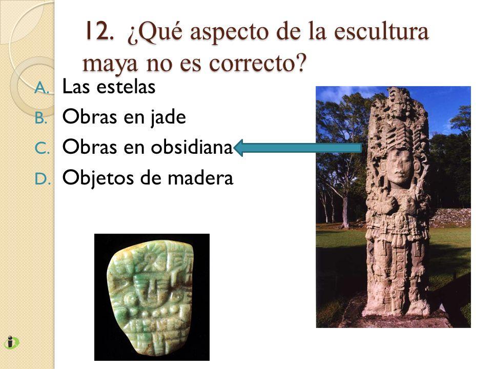 12. ¿Qué aspecto de la escultura maya no es correcto? A. Las estelas B. Obras en jade C. Obras en obsidiana D. Objetos de madera