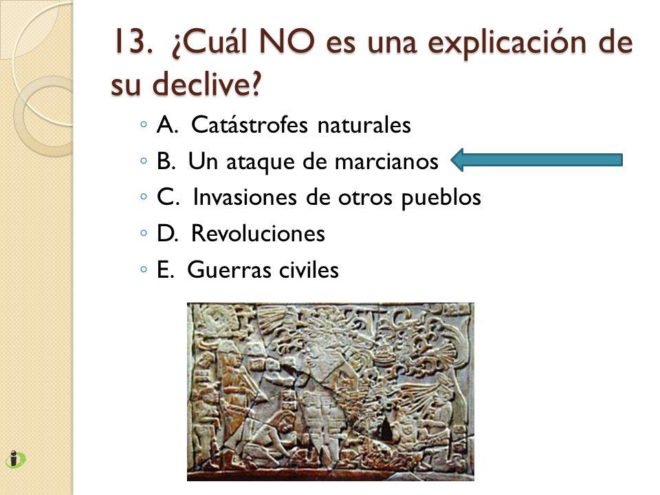 13. ¿Cuál NO es una explicación de su declive? A. Catástrofes naturales B. Un ataque de marcianos C. Invasiones de otros pueblos D. Revoluciones E. Gu