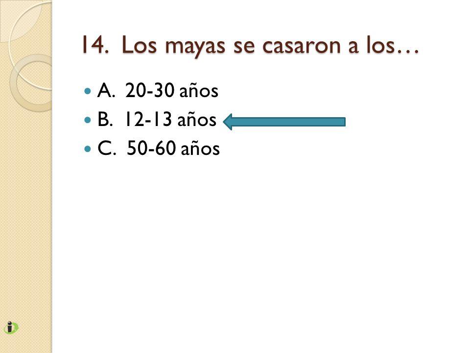 14. Los mayas se casaron a los… A. 20-30 años B. 12-13 años C. 50-60 años