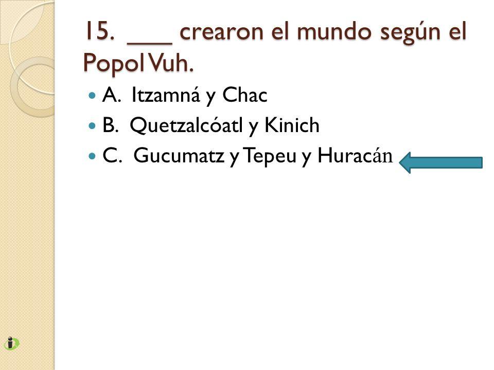 15. ___ crearon el mundo según el Popol Vuh. A. Itzamná y Chac B. Quetzalcóatl y Kinich C. Gucumatz y Tepeu y Hurac án