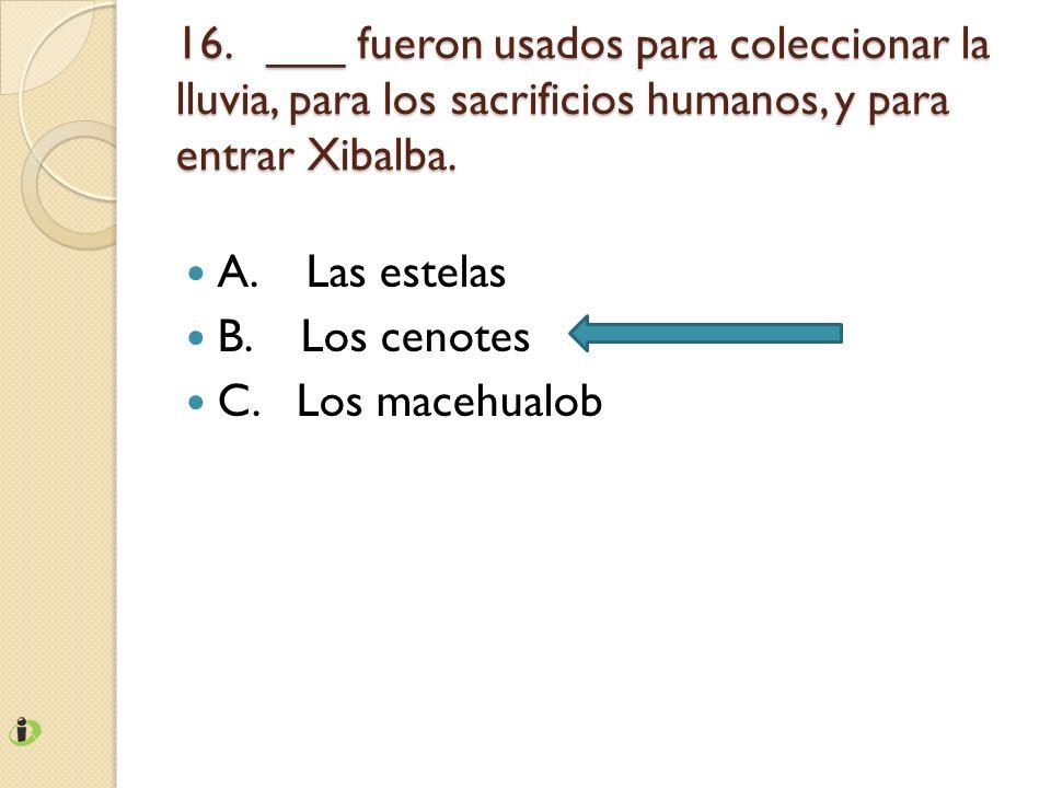 16. ___ fueron usados para coleccionar la lluvia, para los sacrificios humanos, y para entrar Xibalba. A. Las estelas B. Los cenotes C. Los macehualob