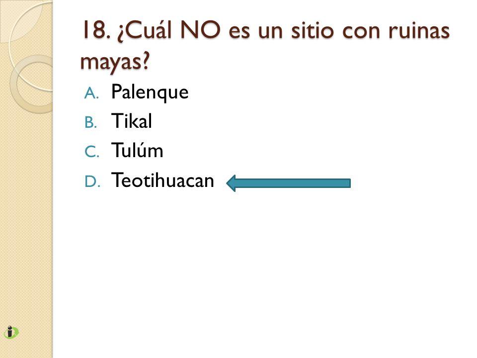 18. ¿Cuál NO es un sitio con ruinas mayas? A. Palenque B. Tikal C. Tulúm D. Teotihuacan