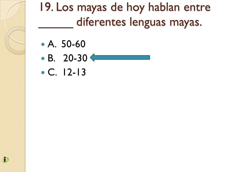 19. Los mayas de hoy hablan entre _____ diferentes lenguas mayas. A. 50-60 B. 20-30 C. 12-13