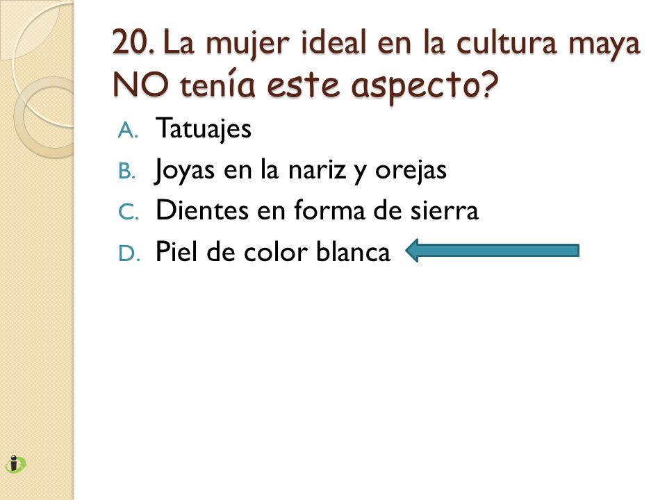 20. La mujer ideal en la cultura maya NO ten ía este aspecto? A. Tatuajes B. Joyas en la nariz y orejas C. Dientes en forma de sierra D. Piel de color
