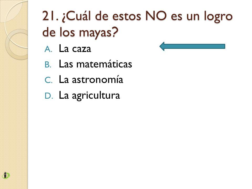 21. ¿Cuál de estos NO es un logro de los mayas ? A. La caza B. Las matemáticas C. La astronomía D. La agricultura