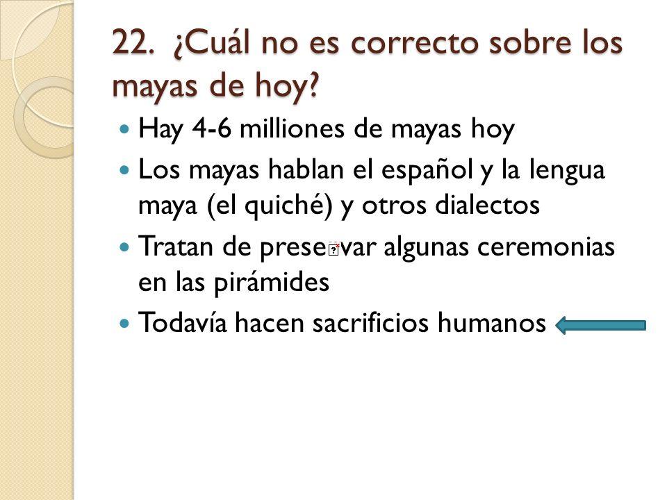 22. ¿Cuál no es correcto sobre los mayas de hoy? Hay 4-6 milliones de mayas hoy Los mayas hablan el español y la lengua maya (el quiché) y otros diale