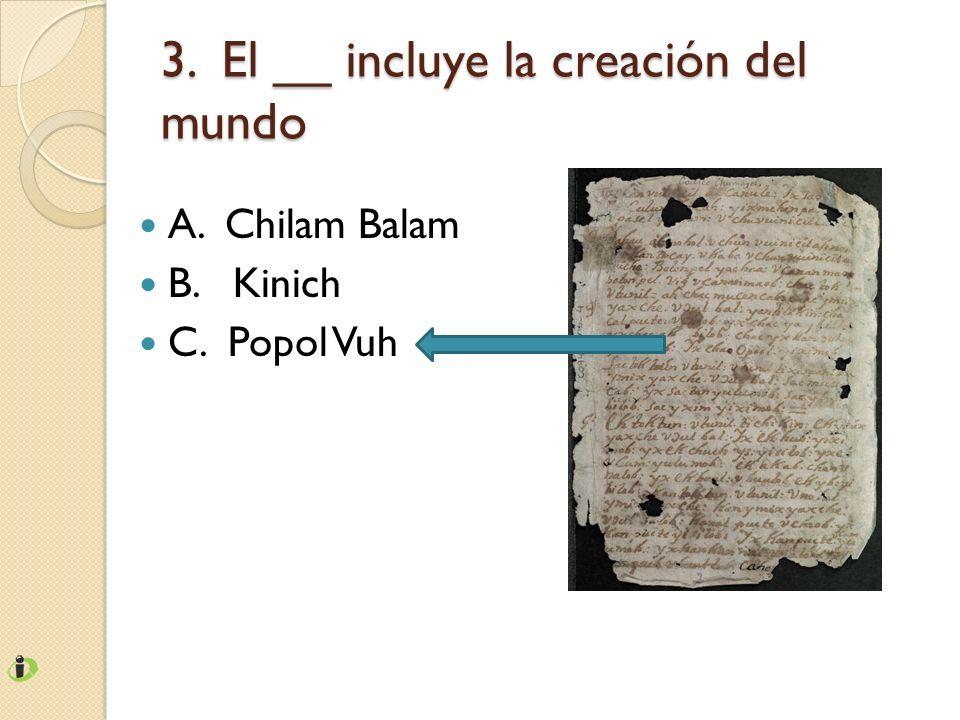 3. El __ incluye la creación del mundo A. Chilam Balam B. Kinich C. Popol Vuh