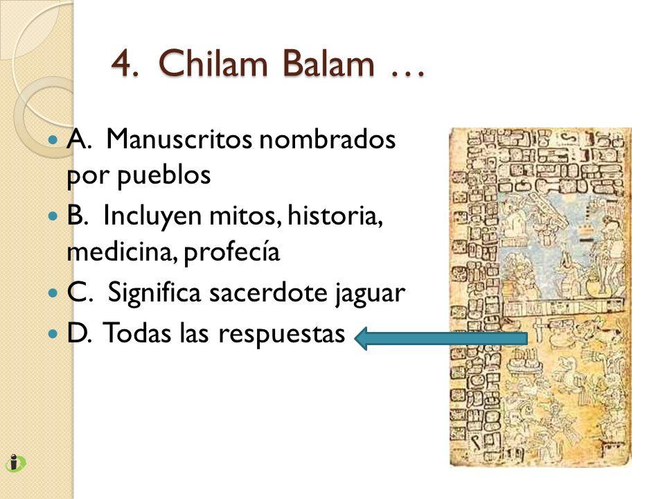 4. Chilam Balam … A. Manuscritos nombrados por pueblos B. Incluyen mitos, historia, medicina, profecía C. Significa sacerdote jaguar D. Todas las resp