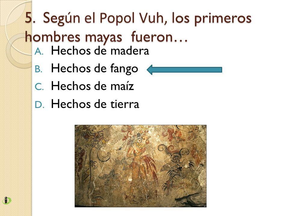 5. Seg ún el Popol Vuh, l os primeros hombres mayas fueron… A. Hechos de madera B. Hechos de fango C. Hechos de maíz D. Hechos de tierra