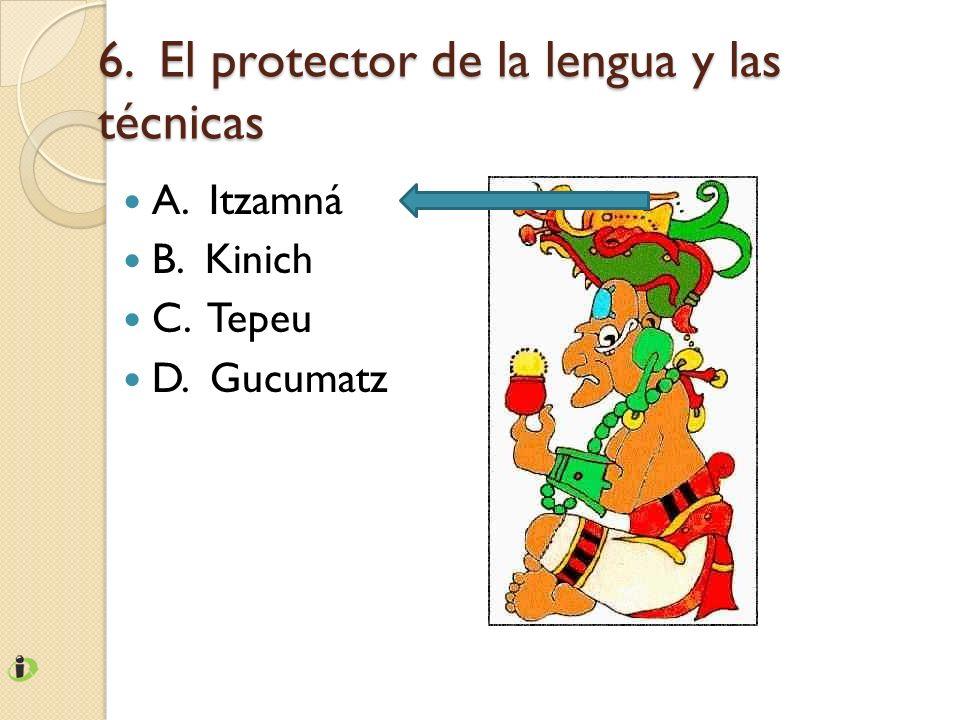 6. El protector de la lengua y las técnicas A. Itzamná B. Kinich C. Tepeu D. Gucumatz