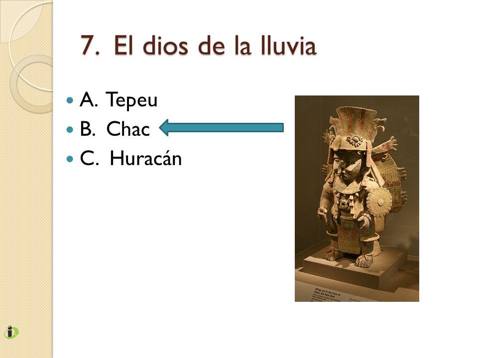 7. El dios de la lluvia A. Tepeu B. Chac C. Huracán