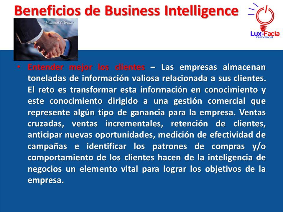 Beneficios de Business Intelligence Entender mejor los clientes – Las empresas almacenan toneladas de información valiosa relacionada a sus clientes.